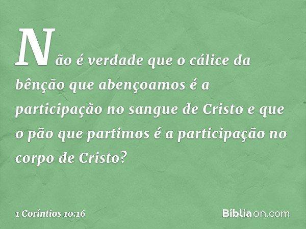 Não é verdade que o cálice da bênção que abençoamos é a participação no sangue de Cristo e que o pão que partimos é a participação no corpo de Cristo? -- 1 Corí