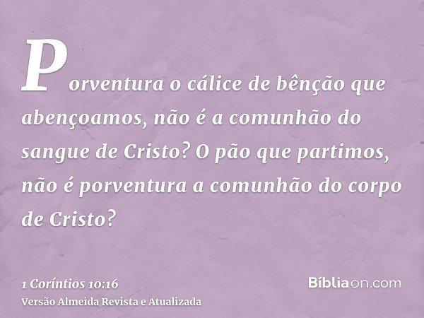 Porventura o cálice de bênção que abençoamos, não é a comunhão do sangue de Cristo? O pão que partimos, não é porventura a comunhão do corpo de Cristo?