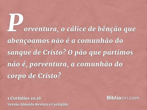 Porventura, o cálice de bênção que abençoamos não é a comunhão do sangue de Cristo? O pão que partimos não é, porventura, a comunhão do corpo de Cristo?