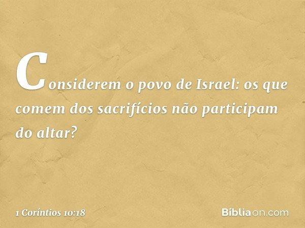 Considerem o povo de Israel: os que comem dos sacrifícios não participam do altar? -- 1 Coríntios 10:18