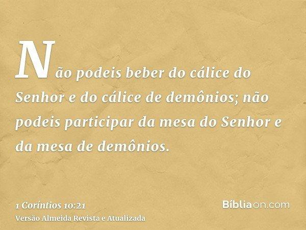 Não podeis beber do cálice do Senhor e do cálice de demônios; não podeis participar da mesa do Senhor e da mesa de demônios.