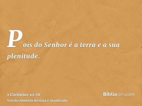 Pois do Senhor é a terra e a sua plenitude.