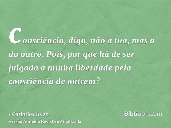 consciência, digo, não a tua, mas a do outro. Pois, por que há de ser julgada a minha liberdade pela consciência de outrem?