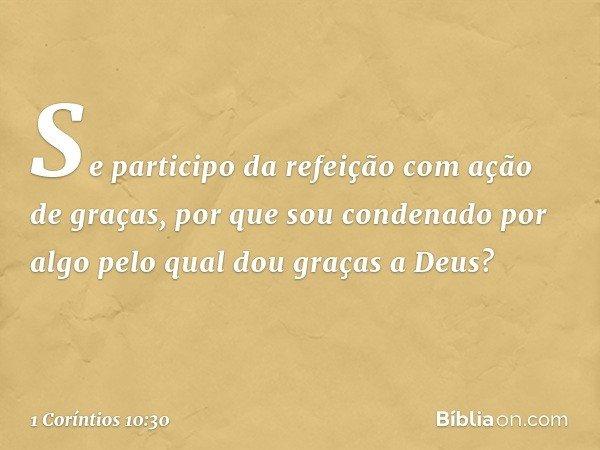 Se participo da refeição com ação de graças, por que sou condenado por algo pelo qual dou graças a Deus? -- 1 Coríntios 10:30