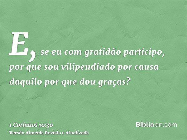 E, se eu com gratidão participo, por que sou vilipendiado por causa daquilo por que dou graças?