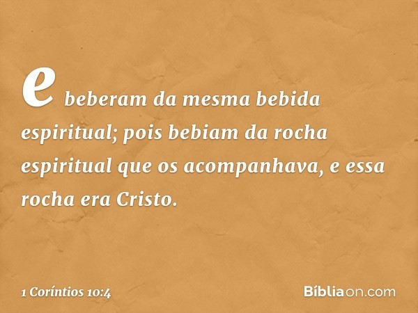 e beberam da mesma bebida espiritual; pois bebiam da rocha espiritual que os acompanhava, e essa rocha era Cristo. -- 1 Coríntios 10:4