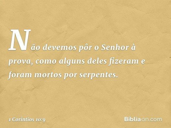 Não devemos pôr o Senhor à prova, como alguns deles fizeram e foram mortos por serpentes. -- 1 Coríntios 10:9