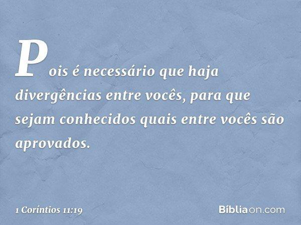 Pois é necessário que haja divergências entre vocês, para que sejam conhecidos quais entre vocês são aprovados. -- 1 Coríntios 11:19