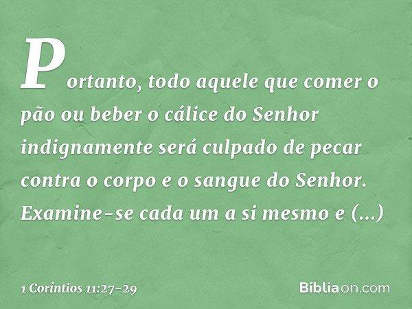 Portanto, todo aquele que comer o pão ou beber o cálice do Senhor indignamente será culpado de pecar contra o corpo e o sangue do Senhor. Examine-se cada um a s