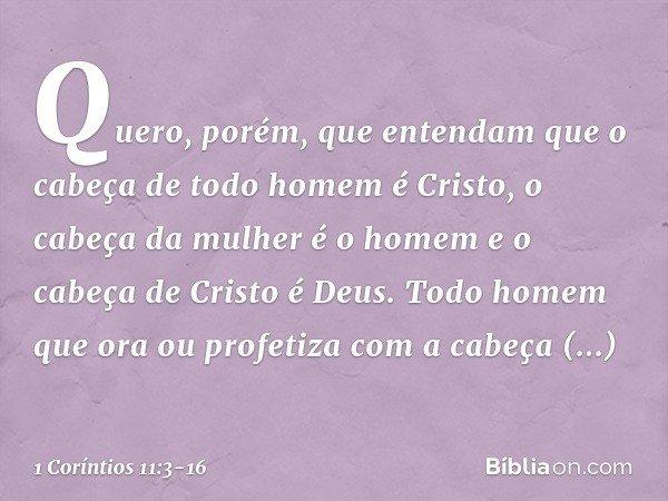 Quero, porém, que entendam que o cabeça de todo homem é Cristo, o cabeça da mulher é o homem e o cabeça de Cristo é Deus. Todo homem que ora ou profetiza com a