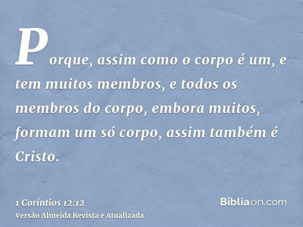 Porque, assim como o corpo é um, e tem muitos membros, e todos os membros do corpo, embora muitos, formam um só corpo, assim também é Cristo.