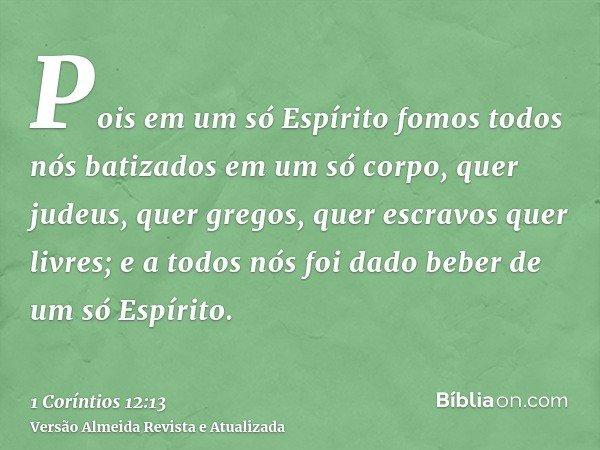 Pois em um só Espírito fomos todos nós batizados em um só corpo, quer judeus, quer gregos, quer escravos quer livres; e a todos nós foi dado beber de um só Espí