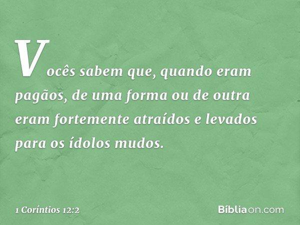 Vocês sabem que, quando eram pagãos, de uma forma ou de outra eram fortemente atraídos e levados para os ídolos mudos. -- 1 Coríntios 12:2