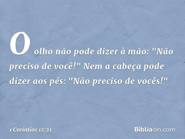 """O olho não pode dizer à mão: """"Não preciso de você!"""" Nem a cabeça pode dizer aos pés: """"Não preciso de vocês!"""" -- 1 Coríntios 12:21"""