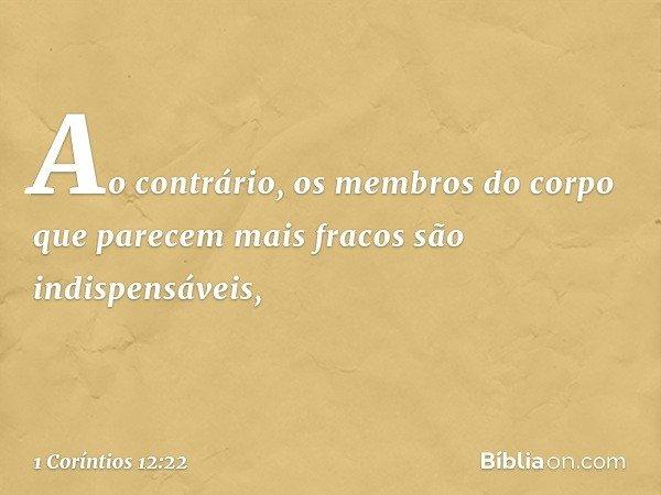 Ao contrário, os membros do corpo que parecem mais fracos são indispensáveis, -- 1 Coríntios 12:22