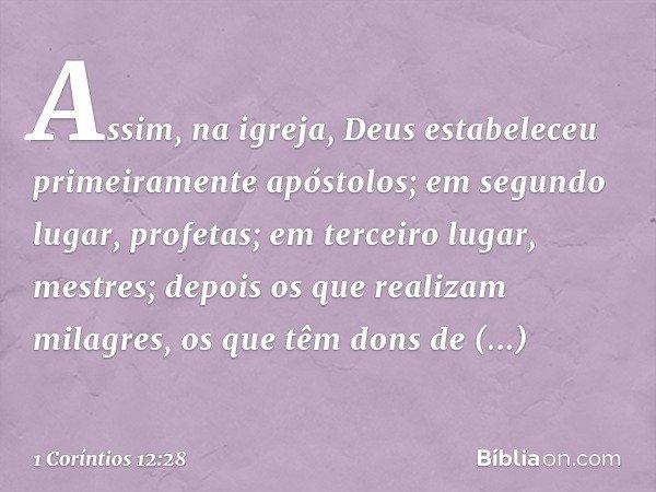 Assim, na igreja, Deus estabeleceu primeiramente apóstolos; em segundo lugar, profetas; em terceiro lugar, mestres; depois os que realizam milagres, os que têm