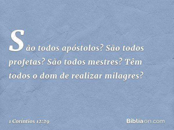 São todos apóstolos? São todos profetas? São todos mestres? Têm todos o dom de realizar milagres? -- 1 Coríntios 12:29