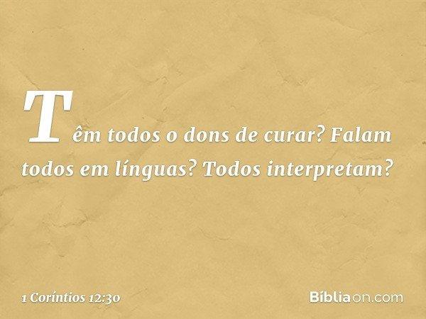 Têm todos o dons de curar? Falam todos em línguas? Todos interpretam? -- 1 Coríntios 12:30