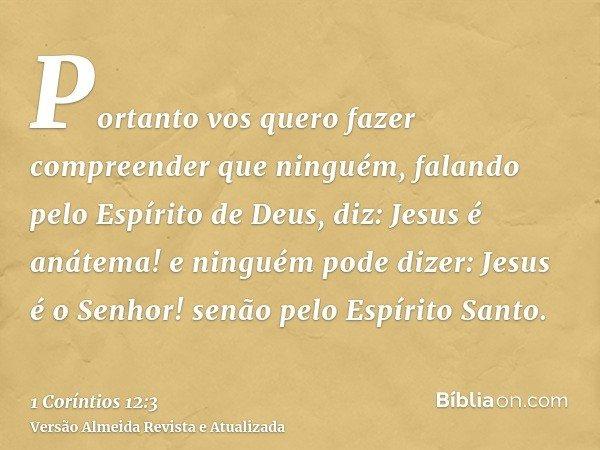 Portanto vos quero fazer compreender que ninguém, falando pelo Espírito de Deus, diz: Jesus é anátema! e ninguém pode dizer: Jesus é o Senhor! senão pelo Espíri