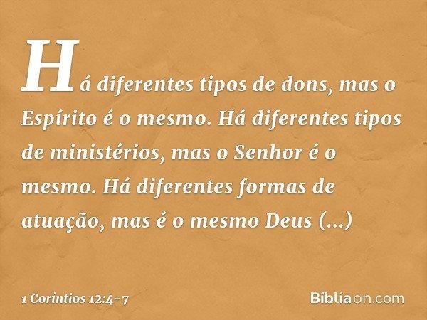 Há diferentes tipos de dons, mas o Espírito é o mesmo. Há diferentes tipos de ministérios, mas o Senhor é o mesmo. Há diferentes formas de atuação, mas é o mesm