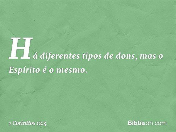 Há diferentes tipos de dons, mas o Espírito é o mesmo. -- 1 Coríntios 12:4