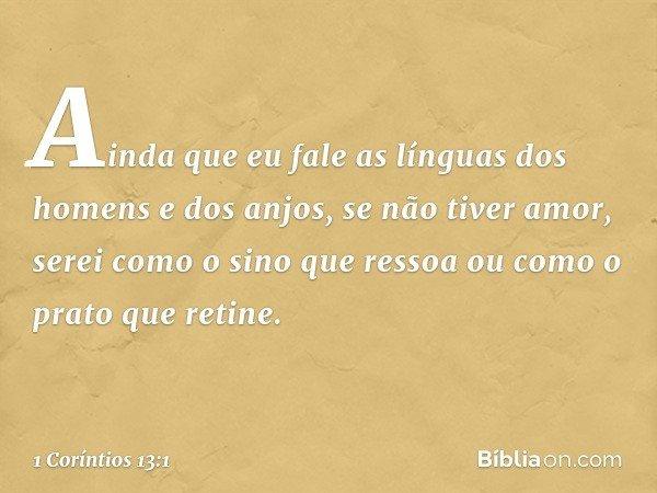 Ainda que eu fale as línguas dos homens e dos anjos, se não tiver amor, serei como o sino que ressoa ou como o prato que retine. -- 1 Coríntios 13:1