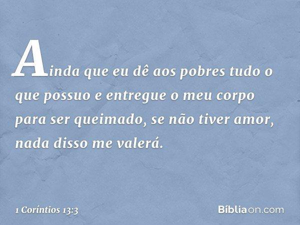 Ainda que eu dê aos pobres tudo o que possuo e entregue o meu corpo para ser queimado, se não tiver amor, nada disso me valerá. -- 1 Coríntios 13:3