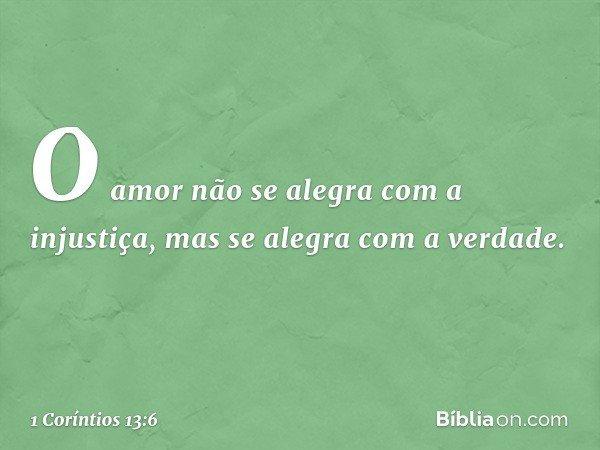 O amor não se alegra com a injustiça, mas se alegra com a verdade. -- 1 Coríntios 13:6