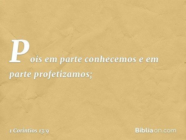 Pois em parte conhecemos e em parte profetizamos; -- 1 Coríntios 13:9