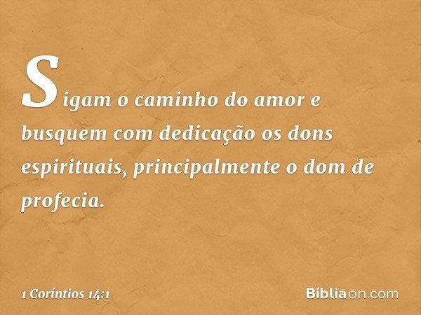 Sigam o caminho do amor e busquem com dedicação os dons espirituais, principalmente o dom de profecia. -- 1 Coríntios 14:1