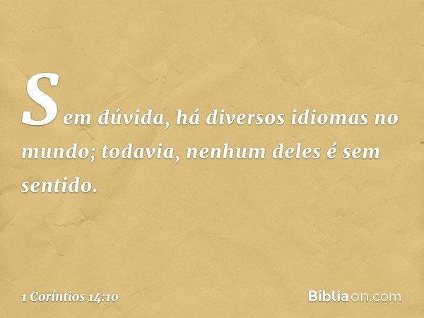 Sem dúvida, há diversos idiomas no mundo; todavia, nenhum deles é sem sentido. -- 1 Coríntios 14:10