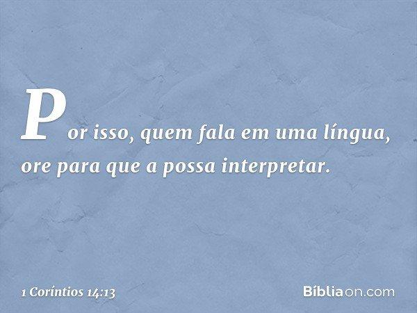 Por isso, quem fala em uma língua, ore para que a possa interpretar. -- 1 Coríntios 14:13