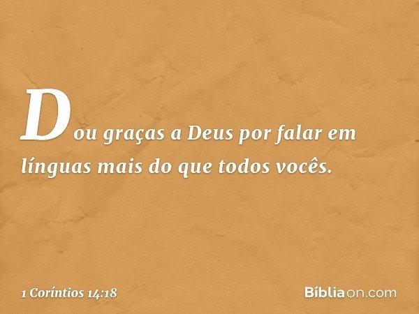 Dou graças a Deus por falar em línguas mais do que todos vocês. -- 1 Coríntios 14:18