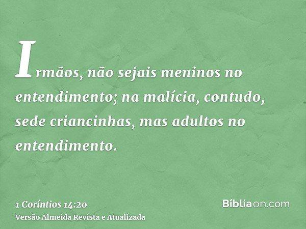 Irmãos, não sejais meninos no entendimento; na malícia, contudo, sede criancinhas, mas adultos no entendimento.