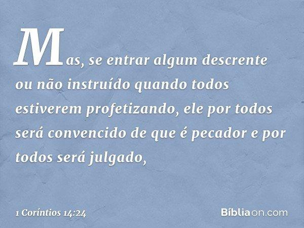 Mas, se entrar algum descrente ou não instruído quando todos estiverem profetizando, ele por todos será convencido de que é pecador e por todos será julgado, --