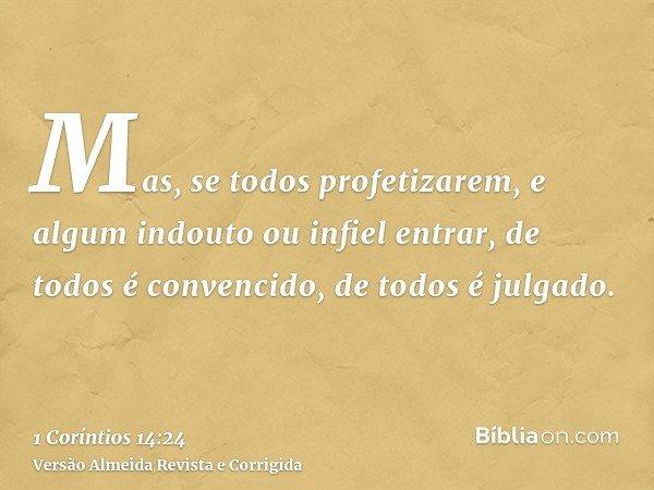 Mas, se todos profetizarem, e algum indouto ou infiel entrar, de todos é convencido, de todos é julgado.