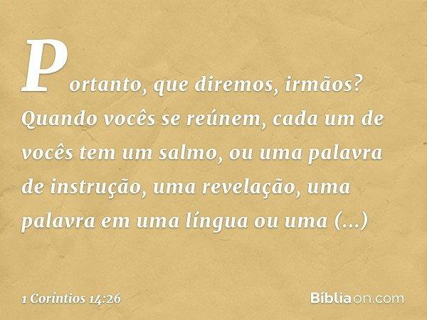 Portanto, que diremos, irmãos? Quando vocês se reúnem, cada um de vocês tem um salmo, ou uma palavra de instrução, uma revelação, uma palavra em uma língua ou u