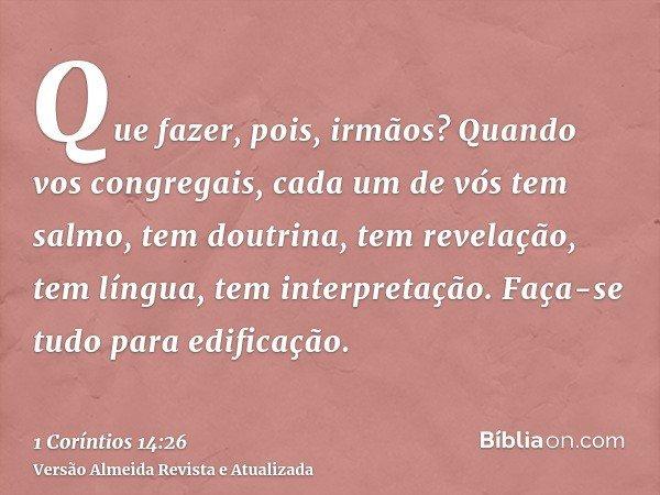 Que fazer, pois, irmãos? Quando vos congregais, cada um de vós tem salmo, tem doutrina, tem revelação, tem língua, tem interpretação. Faça-se tudo para edificaç