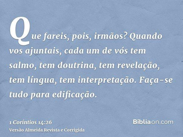 Que fareis, pois, irmãos? Quando vos ajuntais, cada um de vós tem salmo, tem doutrina, tem revelação, tem língua, tem interpretação. Faça-se tudo para edificaçã