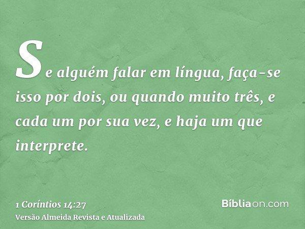 Se alguém falar em língua, faça-se isso por dois, ou quando muito três, e cada um por sua vez, e haja um que interprete.