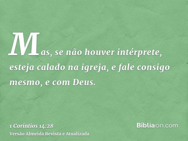 Mas, se não houver intérprete, esteja calado na igreja, e fale consigo mesmo, e com Deus.