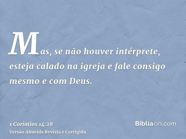 Mas, se não houver intérprete, esteja calado na igreja e fale consigo mesmo e com Deus.