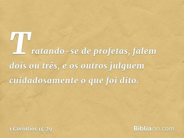Tratando-se de profetas, falem dois ou três, e os outros julguem cuidadosamente o que foi dito. -- 1 Coríntios 14:29