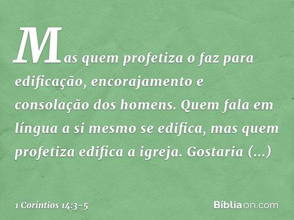 Mas quem profetiza o faz para edificação, encorajamento e consolação dos homens. Quem fala em língua a si mesmo se edifica, mas quem profetiza edifica a igreja.