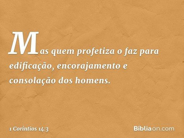 Mas quem profetiza o faz para edificação, encorajamento e consolação dos homens. -- 1 Coríntios 14:3
