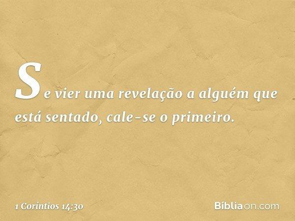 Se vier uma revelação a alguém que está sentado, cale-se o primeiro. -- 1 Coríntios 14:30