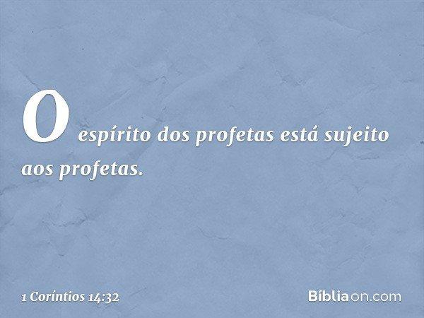 O espírito dos profetas está sujeito aos profetas. -- 1 Coríntios 14:32