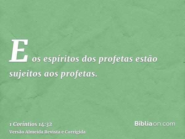 E os espíritos dos profetas estão sujeitos aos profetas.