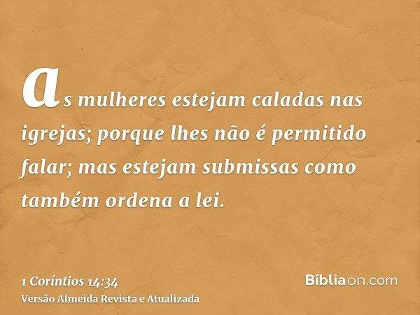 as mulheres estejam caladas nas igrejas; porque lhes não é permitido falar; mas estejam submissas como também ordena a lei.