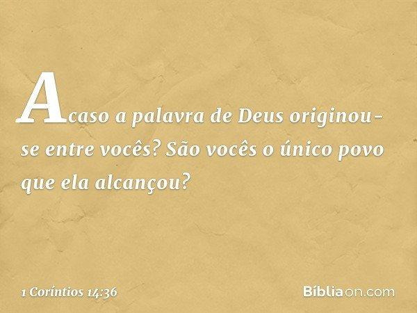 Acaso a palavra de Deus originou-se entre vocês? São vocês o único povo que ela alcançou? -- 1 Coríntios 14:36
